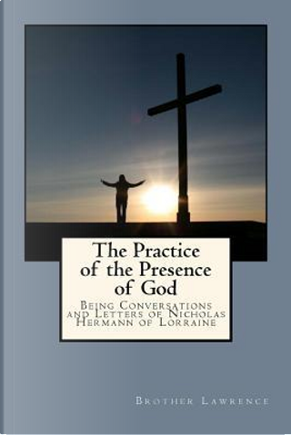 The Practice of the Presence of God by of the Resurrection, Brother Lawrence