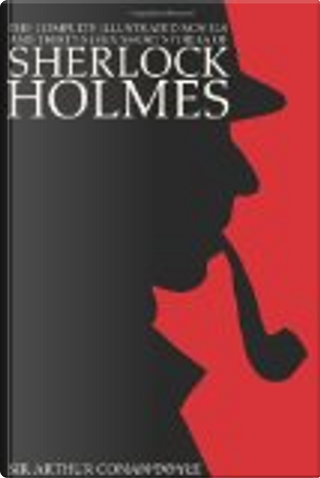 The Complete Illustrated Novels and Thirty-Seven Short Stories of Sherlock Holmes by Arthur Conan Doyle
