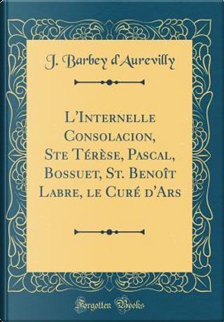 L'Internelle Consolacion, Ste Térèse, Pascal, Bossuet, St. Benoît Labre, le Curé d'Ars (Classic Reprint) by J. Barbey d'Aurevilly