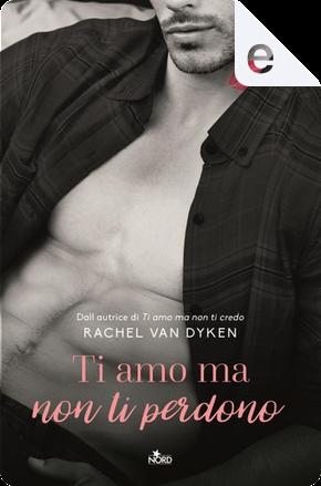 Ti amo ma non ti perdono by Rachel Van Dyken