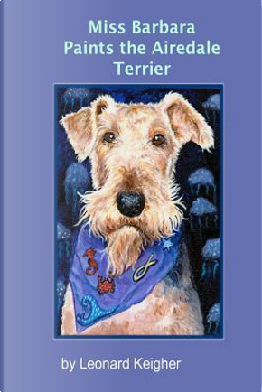 Miss Barbara Paints the Airedale Terrier by Leonard Keigher