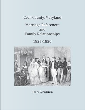 Cecil County, Maryland, Marriage References and Family Relationships, 1825-1850 by Henry C. Peden Jr.