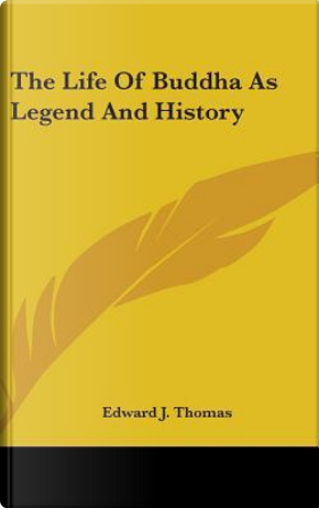 The Life of Buddha As Legend and History by Edward J. Thomas
