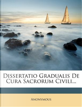 Dissertatio Gradualis de Cura Sacrorum Civili. by ANONYMOUS