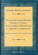 Vida de Facundo Quiroga I Aspecto Físico, Costumbres I Hábitos de la República Arjentina by Domingo Faustino Sarmiento