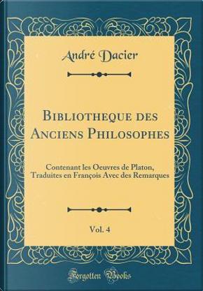 Bibliotheque des Anciens Philosophes, Vol. 4 by André Dacier