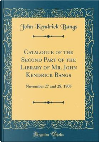 Catalogue of the Second Part of the Library of Mr. John Kendrick Bangs by John Kendrick Bangs