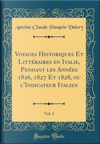 Voyages Historiques Et Litt¿ires en Italie, Pendant les Ann¿ 1826, 1827 Et 1828, ou l'Indicateur Italien, Vol. 1 (Classic Reprint) by Antoine Claude Pasquin Valery