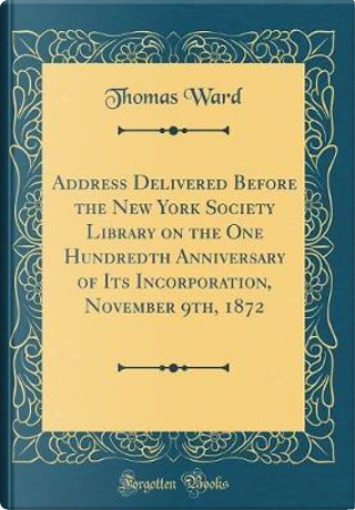 Address Delivered Before the New York Society Library on the One Hundredth Anniversary of Its Incorporation, November 9th, 1872 (Classic Reprint) by Thomas Ward