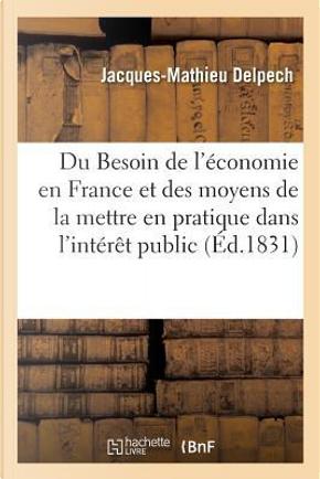 Du Besoin de l'Économie en France et des Moyens de la Mettre en Pratique Dans l'Interet Public by Delpech-J-M