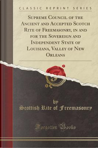 Supreme Council of the Ancient and Accepted Scotch Rite of Freemasonry, in and for the Sovereign and Independent State of Louisiana, Valley of New Orleans (Classic Reprint) by Scottish Rite of Freemasonry