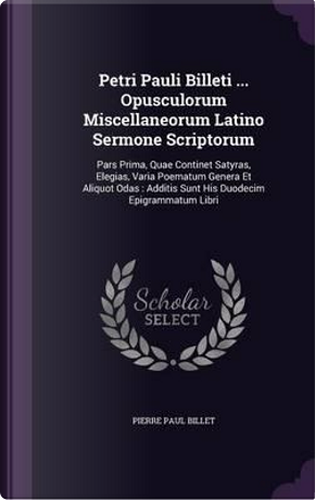 Petri Pauli Billeti Opusculorum Miscellaneorum Latino Sermone Scriptorum by Pierre Paul Billet
