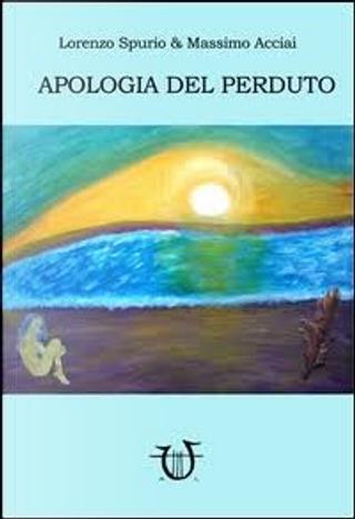 Apologia del perduto by Lorenzo Spurio, Massimo Acciai Baggiani