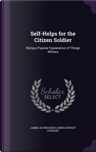 Self-Helps for the Citizen Soldier; Being a Popular Explanation of Things Military by Merch Bradt Stewart