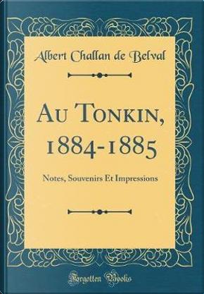 Au Tonkin, 1884-1885 by Albert Challan De Belval