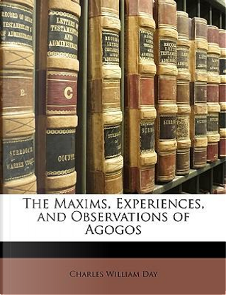 The Maxims, Experiences, and Observations of Agogos by Charles William Day