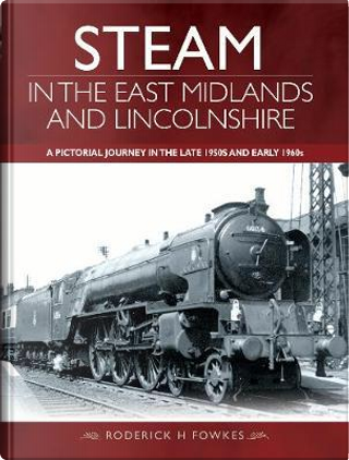 Steam in the East Midlands and Lincolnshire by Roderick H Fowkes
