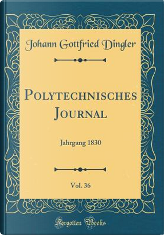Polytechnisches Journal, Vol. 36 by Johann Gottfried Dingler