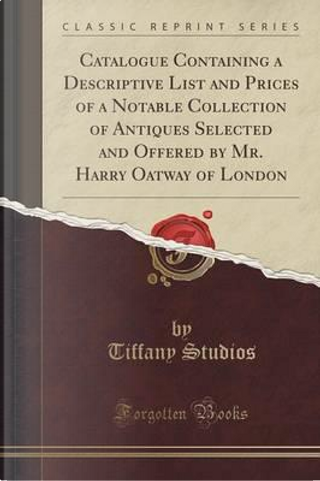 Catalogue Containing a Descriptive List and Prices of a Notable Collection of Antiques Selected and Offered by Mr. Harry Oatway of London (Classic Reprint) by Tiffany Studios