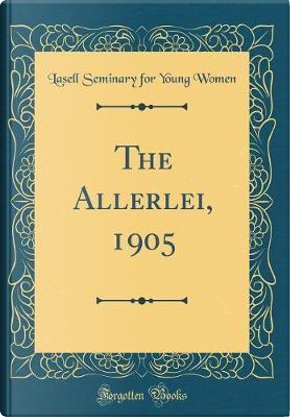 The Allerlei, 1905 (Classic Reprint) by Lasell Seminary For Young Women