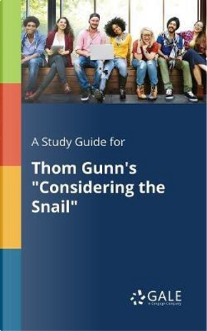 """A Study Guide for Thom Gunn's """"Considering the Snail"""" by Cengage Learning Gale"""