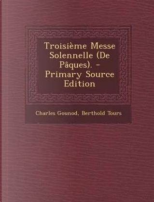 Troisieme Messe Solennelle (de Paques). by Charles Gounod