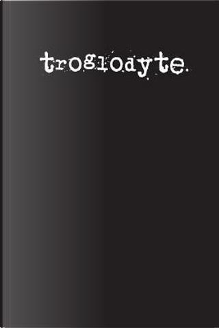 Troglodyte by Irreverent Journals