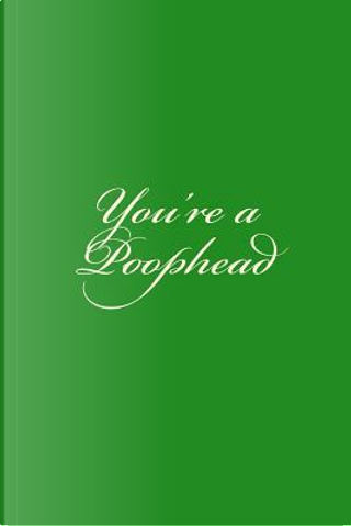 You're a Poophead by Irreverent Journals