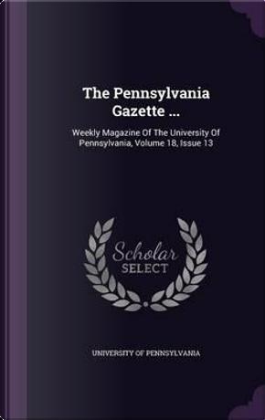 The Pennsylvania Gazette . by Pennsylvania University