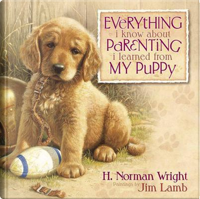 Everything I Know About Parenting I Learned from My Puppy by H. Norman Wright