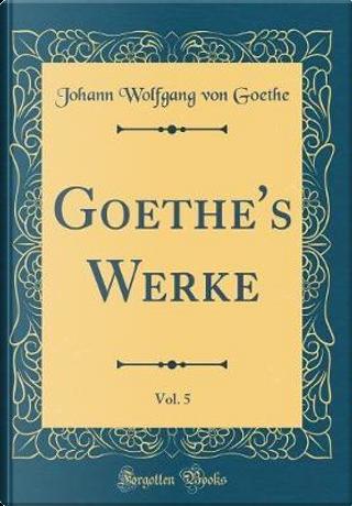 Goethe's Werke, Vol. 5 (Classic Reprint) by Johann Wolfgang Von Goethe