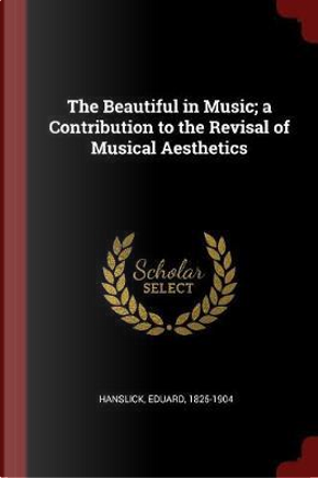 The Beautiful in Music; A Contribution to the Revisal of Musical Aesthetics by Eduard Hanslick