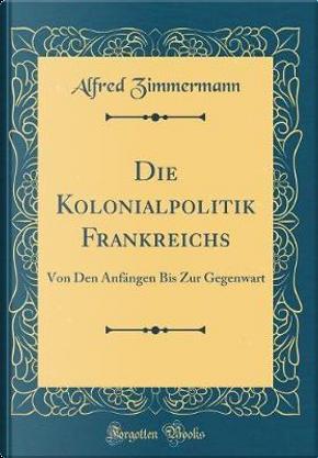 Die Kolonialpolitik Frankreichs by Alfred Zimmermann
