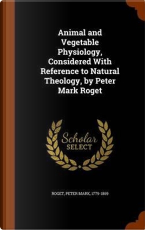 Animal and Vegetable Physiology, Considered with Reference to Natural Theology, by Peter Mark Roget by Peter Mark Roget