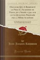 Discours Qui A Remporté le Prix A l'Academie de Dijon, en l'Année 1750, sur cette Question Proposée par la Même Académie by Jean-Jacques Rousseau
