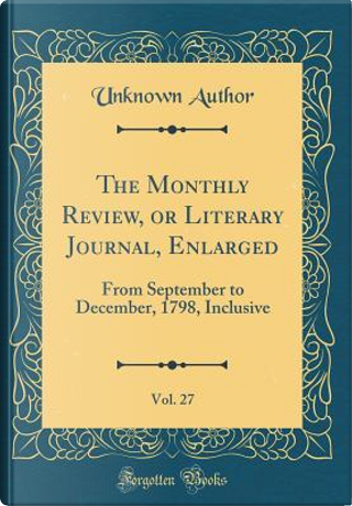 The Monthly Review, or Literary Journal, Enlarged, Vol. 27 by Author Unknown