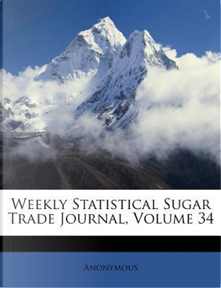 Weekly Statistical Sugar Trade Journal, Volume 34 by ANONYMOUS