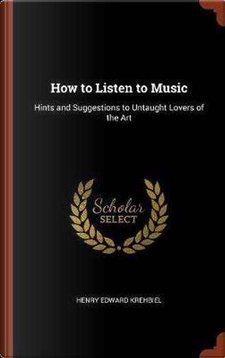 How to Listen to Music by Henry Edward Krehbiel