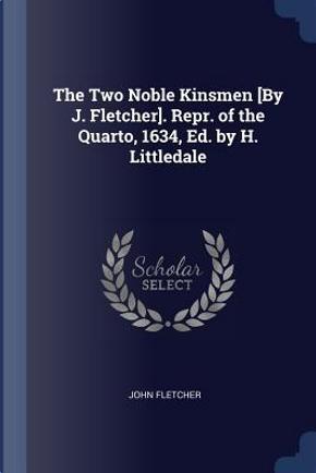 The Two Noble Kinsmen [by J. Fletcher]. Repr. of the Quarto, 1634, Ed. by H. Littledale by John Fletcher