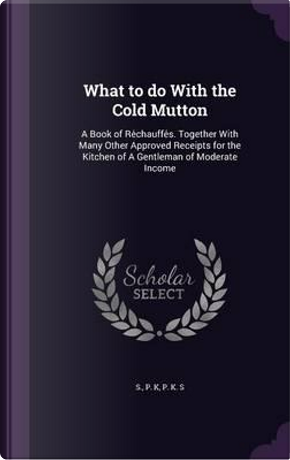 What to Do with the Cold Mutton by S P K
