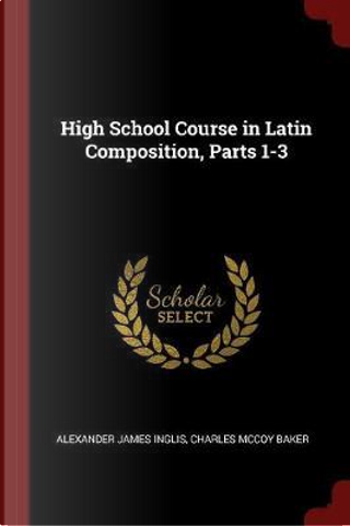 High School Course in Latin Composition, Parts 1-3 by Alexander James Inglis