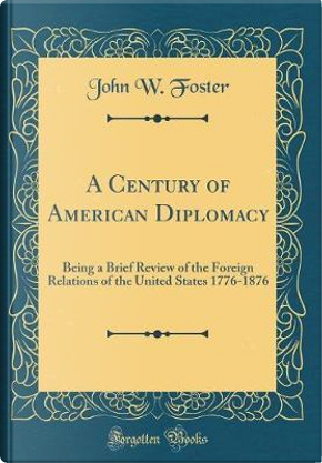 A Century of American Diplomacy by John W. Foster