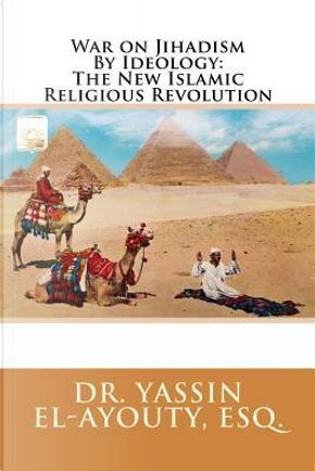War on Jihadism by Ideology by Yassin El-Ayouty