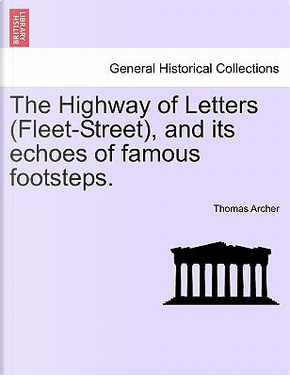 The Highway of Letters (Fleet-Street), and Its Echoes of Famous Footsteps by Thomas Archer