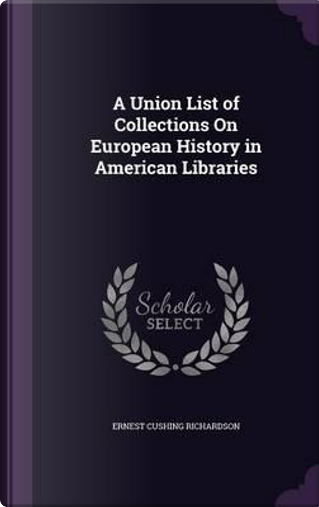A Union List of Collections on European History in American Libraries by Ernest Cushing Richardson