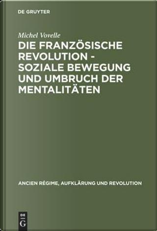 Die Französische Revolution - Soziale Bewegung Und Umbruch Der Mentalitäten by Michel Vovelle