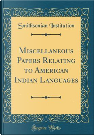 Miscellaneous Papers Relating to American Indian Languages (Classic Reprint) by Smithsonian Institution