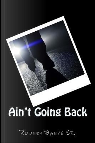 Ain't Going Back by Rodney Banks Sr.