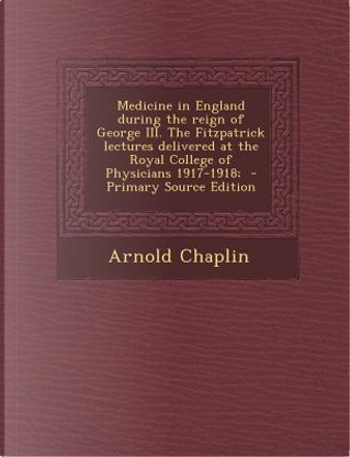 Medicine in England During the Reign of George III. the Fitzpatrick Lectures Delivered at the Royal College of Physicians 1917-1918; - Primary Source by Arnold Chaplin