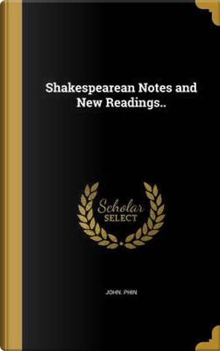 Shakespearean Notes and New Readings.. by John Phin